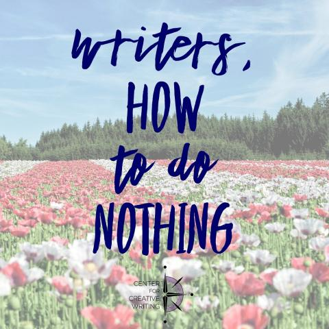 Writers, how to do nothing (text over image of a field of flowers)