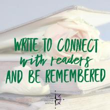 Write to connect with readers and be remembered